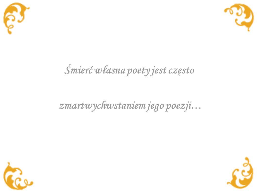 Śmierć własna poety jest często zmartwychwstaniem jego poezji…
