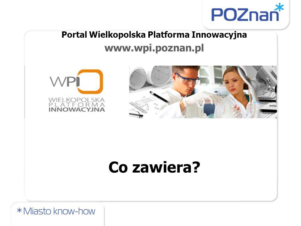 Portal Wielkopolska Platforma Innowacyjna www.wpi.poznan.pl Co zawiera?