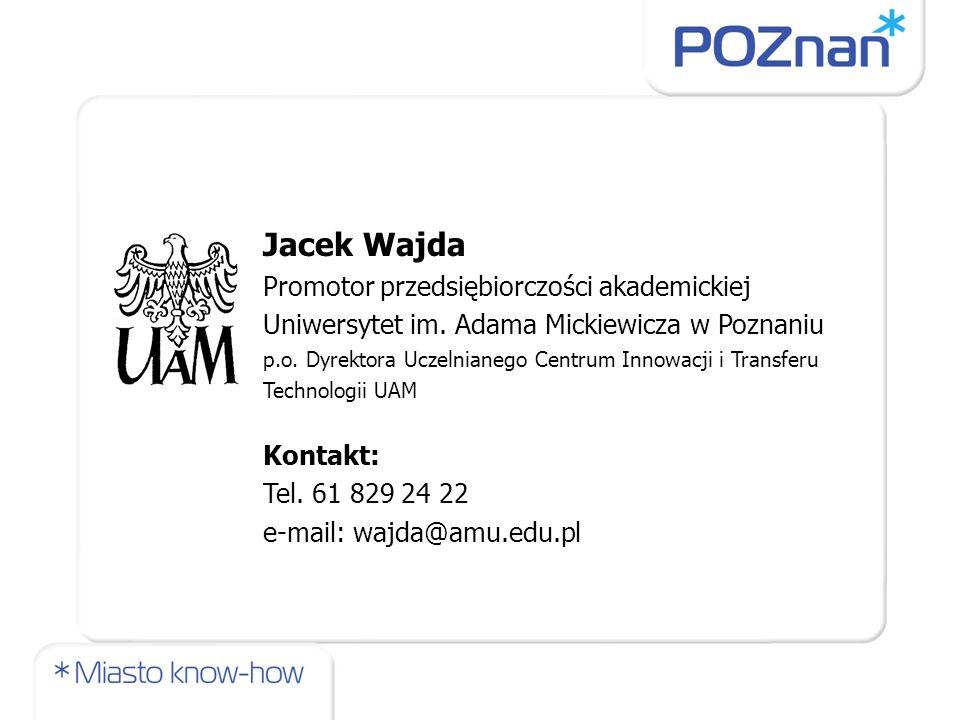 Jacek Wajda Promotor przedsiębiorczości akademickiej Uniwersytet im. Adama Mickiewicza w Poznaniu p.o. Dyrektora Uczelnianego Centrum Innowacji i Tran