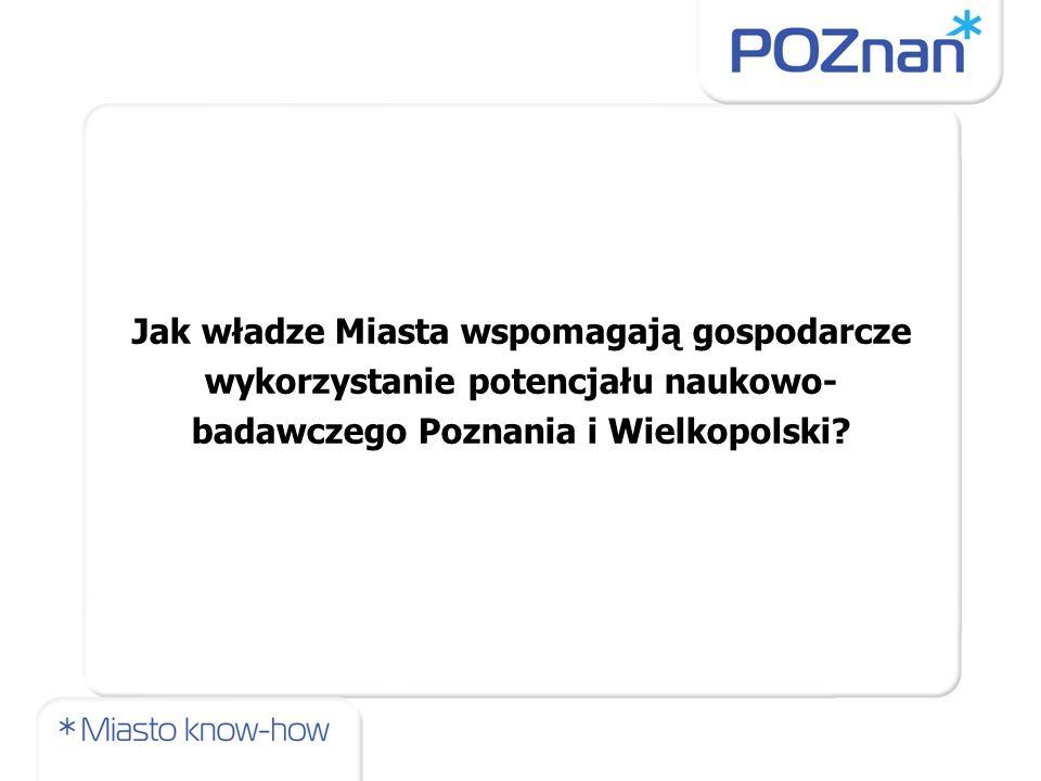 Jak władze Miasta wspomagają gospodarcze wykorzystanie potencjału naukowo- badawczego Poznania i Wielkopolski?