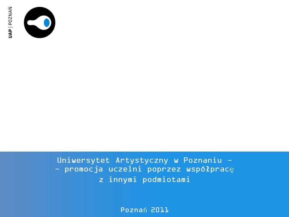 Uniwersytet Artystyczny w Poznaniu - - promocja uczelni poprzez współpracę z innymi podmiotami Poznań 2011