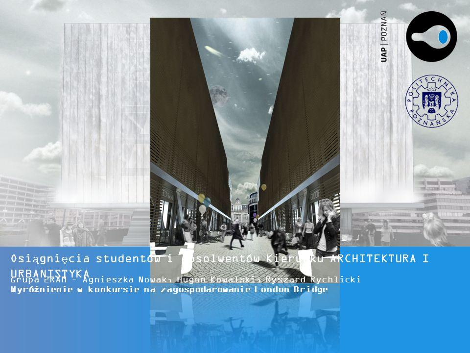 Osiągnięcia studentów i absolwentów Kierunku ARCHITEKTURA I URBANISTYKA Grupa 2RAM – Agnieszka Nowak, Hugon Kowalski, Ryszard Rychlicki Wyróżnienie w konkursie na zagospodarowanie London Bridge
