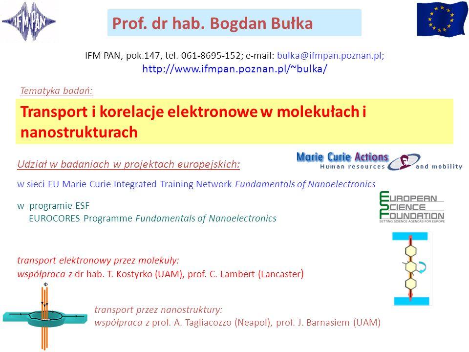 Prof. dr hab. Bogdan Bułka Transport i korelacje elektronowe w molekułach i nanostrukturach Tematyka badań: IFM PAN, pok.147, tel. 061-8695-152; e-mai