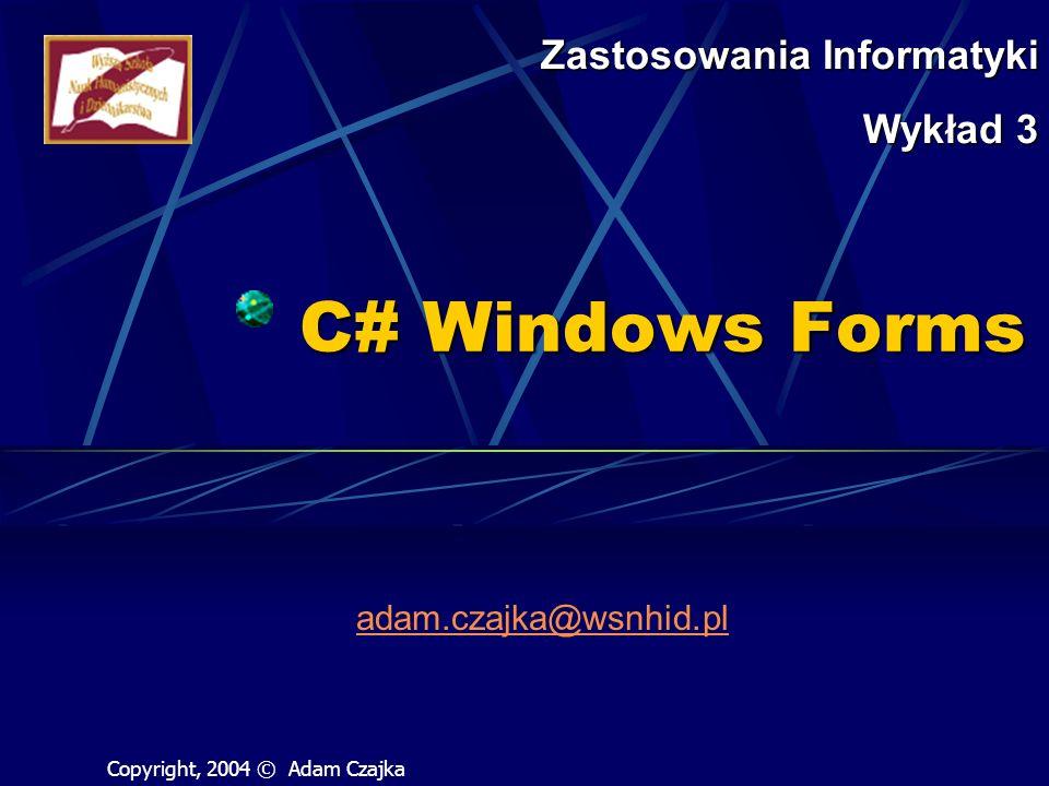Copyright, 2004 © Adam Czajka WinForm Wstawianie komponentów Application.DoEvents() Umożliwia przetworzenie wszystkich oczekujących zdarzeń (także tych związanych z odrysowywaniem okienka) Zaburza jednowątkowy charakter programu – teraz możliwe jest rozpoczęcie wykonywania obsługi drugiego zdarzenia bez zakończenia obsługi zdarzenia pierwszego Konieczne jest stosowanie obiektów synchronizujących dostęp do sekcji krytycznych programu !!!