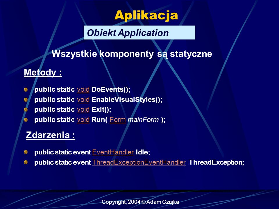 Copyright, 2004 © Adam Czajka Aplikacja Obiekt Application public static void DoEvents();void public static void EnableVisualStyles();void public stat