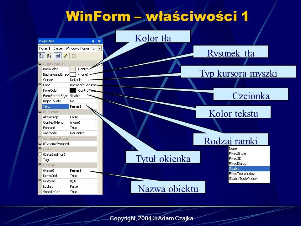 Copyright, 2004 © Adam Czajka WinForm – właściwości 1 Kolor tła Rysunek tła Typ kursora myszki Czcionka Kolor tekstu Tytuł okienka Nazwa obiektu Rodza