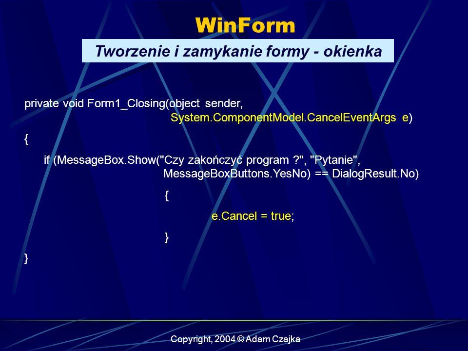 Copyright, 2004 © Adam Czajka WinForm private void Form1_Closing(object sender, System.ComponentModel.CancelEventArgs e) { if (MessageBox.Show(