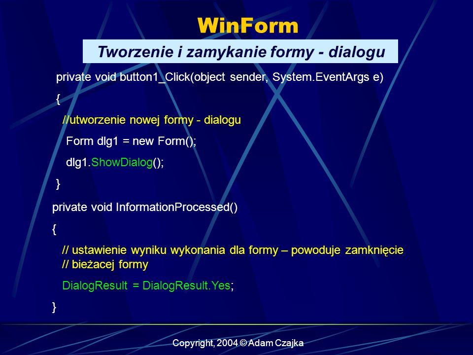 Copyright, 2004 © Adam Czajka WinForm private void button1_Click(object sender, System.EventArgs e) { //utworzenie nowej formy - dialogu Form dlg1 = n