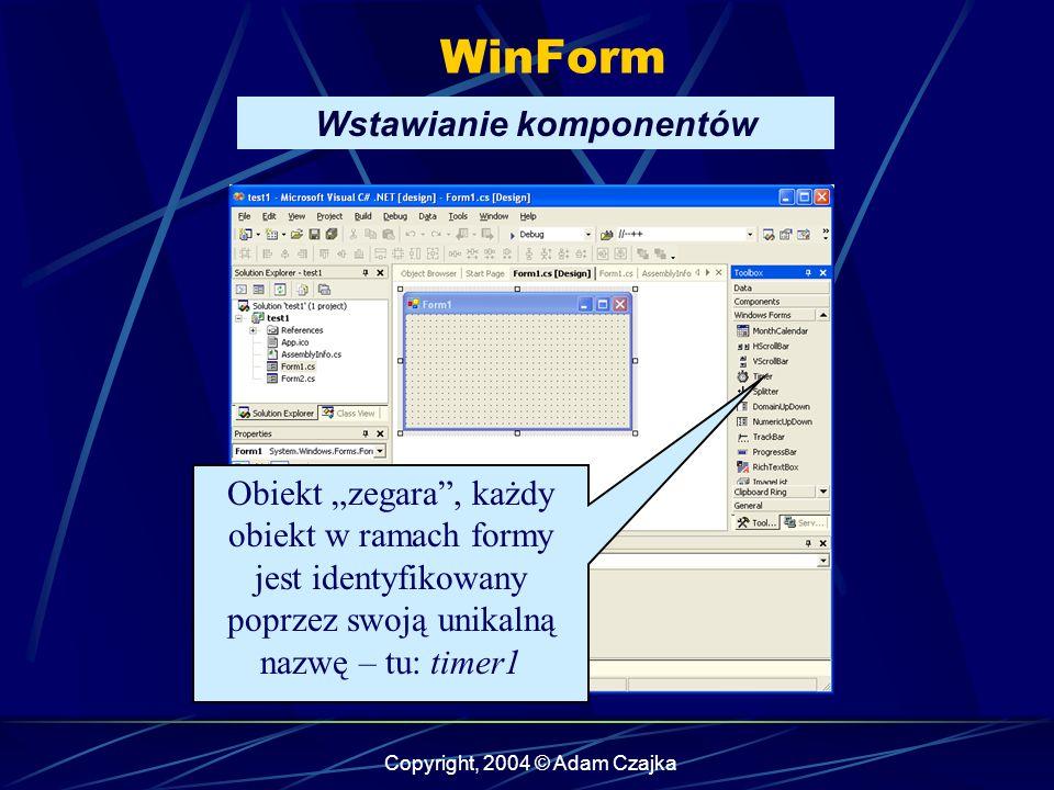 Copyright, 2004 © Adam Czajka WinForm Wstawianie komponentów Obiekt zegara, każdy obiekt w ramach formy jest identyfikowany poprzez swoją unikalną naz