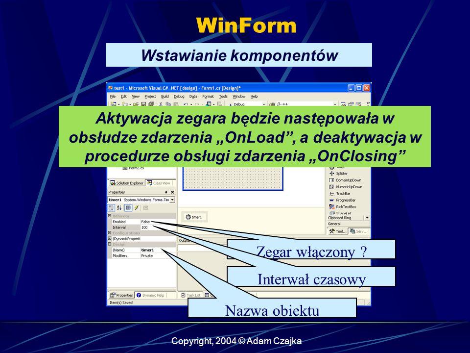 Copyright, 2004 © Adam Czajka WinForm Wstawianie komponentów Zegar włączony ? Interwał czasowy Nazwa obiektu Aktywacja zegara będzie następowała w obs