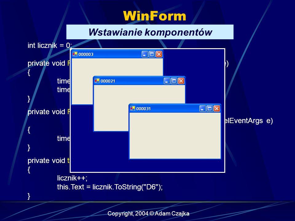 Copyright, 2004 © Adam Czajka WinForm Wstawianie komponentów int licznik = 0; private void Form1_Load(object sender, System.EventArgs e) { timer1.Inte