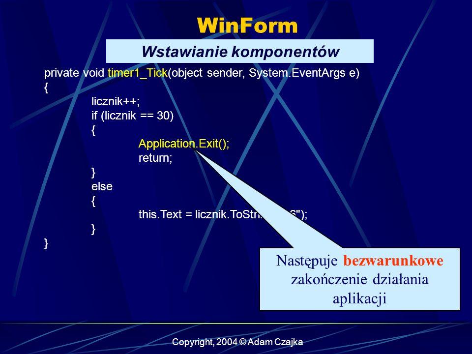 Copyright, 2004 © Adam Czajka WinForm Wstawianie komponentów private void timer1_Tick(object sender, System.EventArgs e) { licznik++; if (licznik == 3