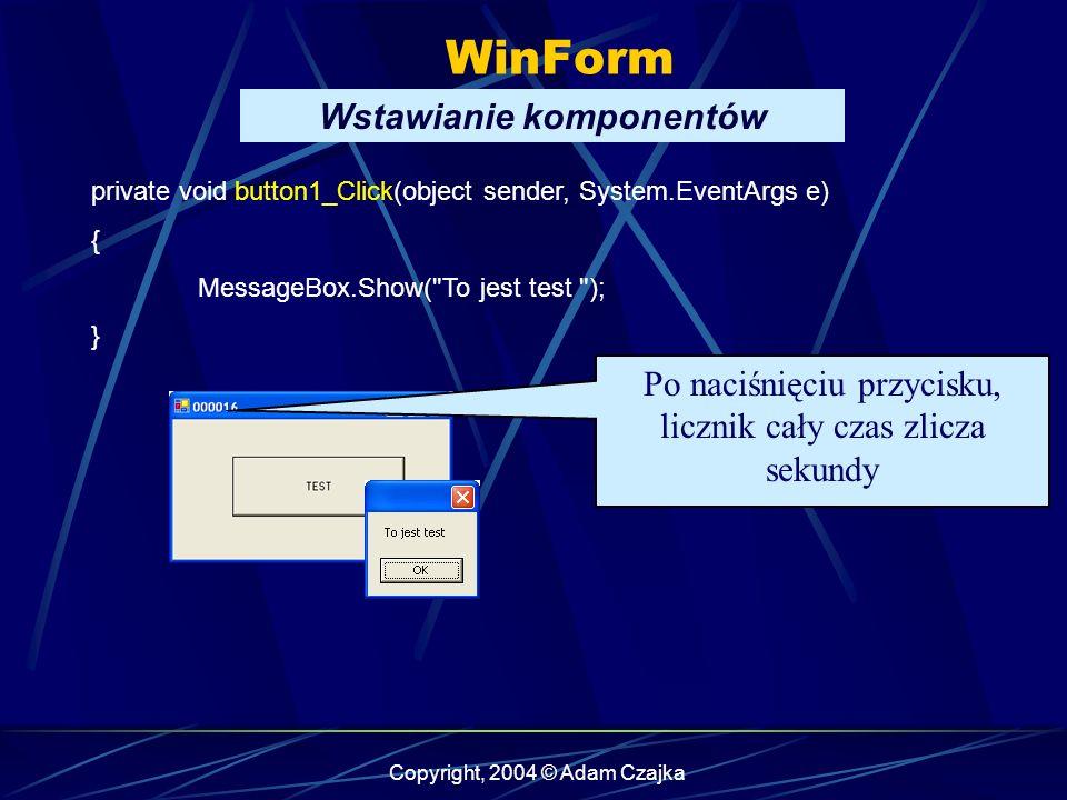 Copyright, 2004 © Adam Czajka WinForm Wstawianie komponentów private void button1_Click(object sender, System.EventArgs e) { MessageBox.Show(
