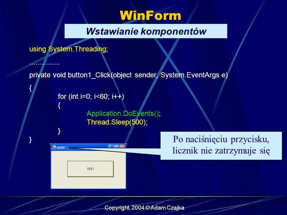 Copyright, 2004 © Adam Czajka WinForm Wstawianie komponentów using System.Threading;............... private void button1_Click(object sender, System.E