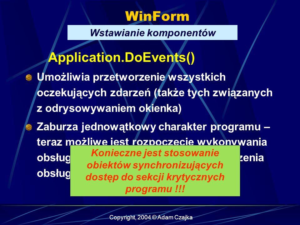 Copyright, 2004 © Adam Czajka WinForm Wstawianie komponentów Application.DoEvents() Umożliwia przetworzenie wszystkich oczekujących zdarzeń (także tyc