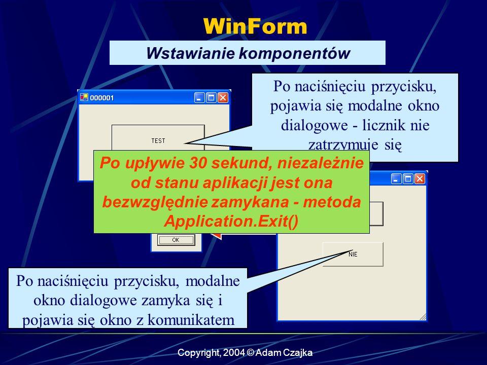 Copyright, 2004 © Adam Czajka WinForm Wstawianie komponentów Po naciśnięciu przycisku, pojawia się modalne okno dialogowe - licznik nie zatrzymuje się