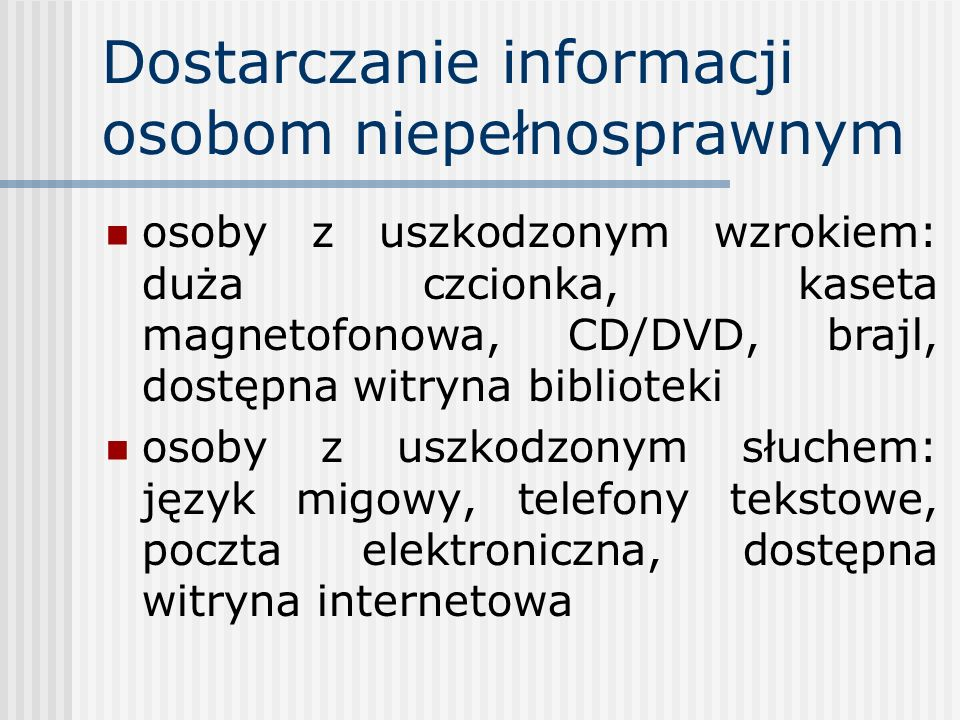 Dostarczanie informacji osobom niepełnosprawnym osoby z uszkodzonym wzrokiem: duża czcionka, kaseta magnetofonowa, CD/DVD, brajl, dostępna witryna bib