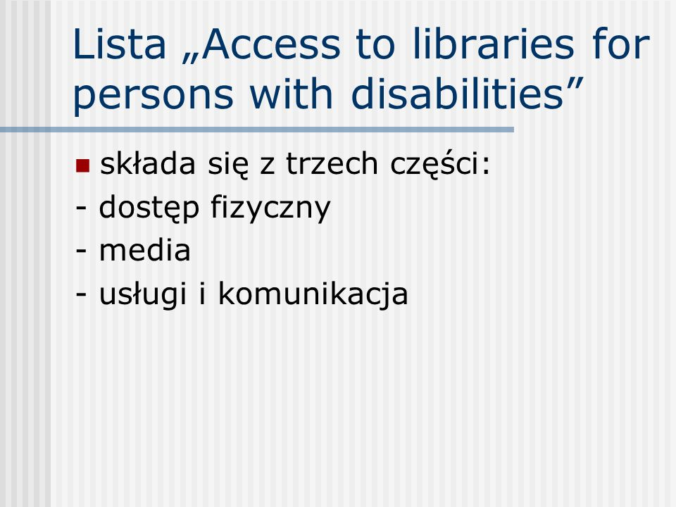 Lista Access to libraries for persons with disabilities składa się z trzech części: - dostęp fizyczny - media - usługi i komunikacja