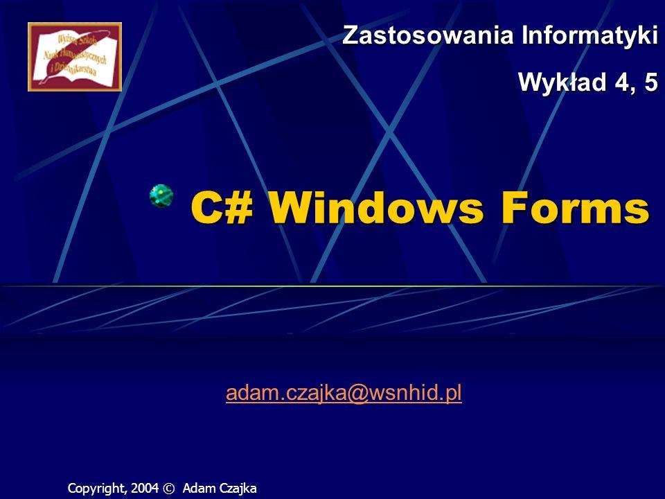 C# Windows Forms adam.czajka@wsnhid.pl Zastosowania Informatyki Wykład 4, 5 Copyright, 2004 © Adam Czajka