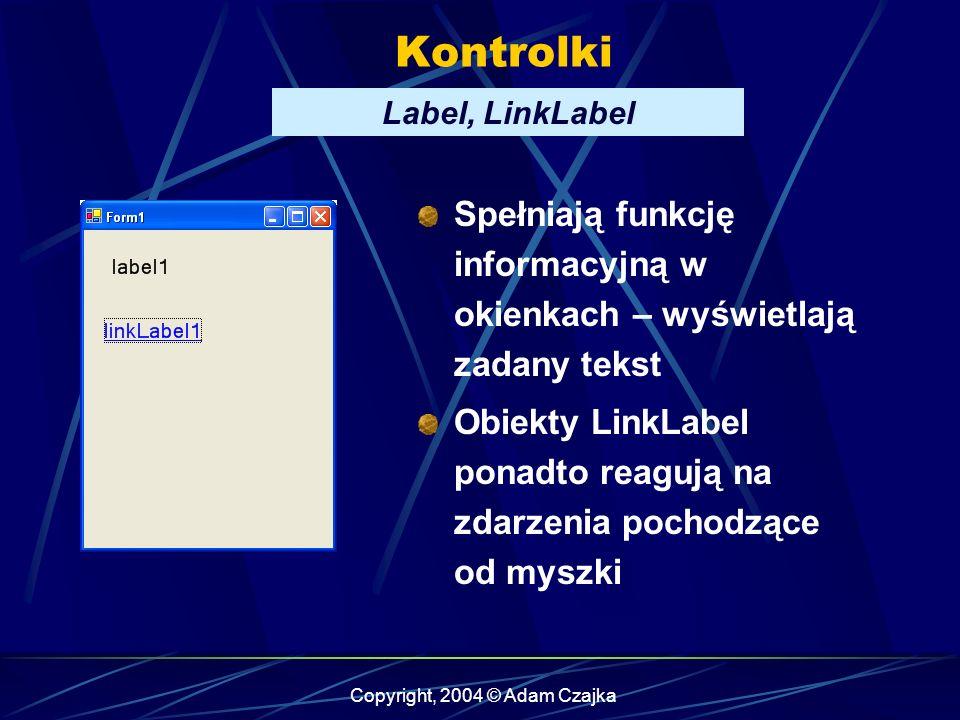 Copyright, 2004 © Adam Czajka Kontrolki Label, LinkLabel Spełniają funkcję informacyjną w okienkach – wyświetlają zadany tekst Obiekty LinkLabel ponad