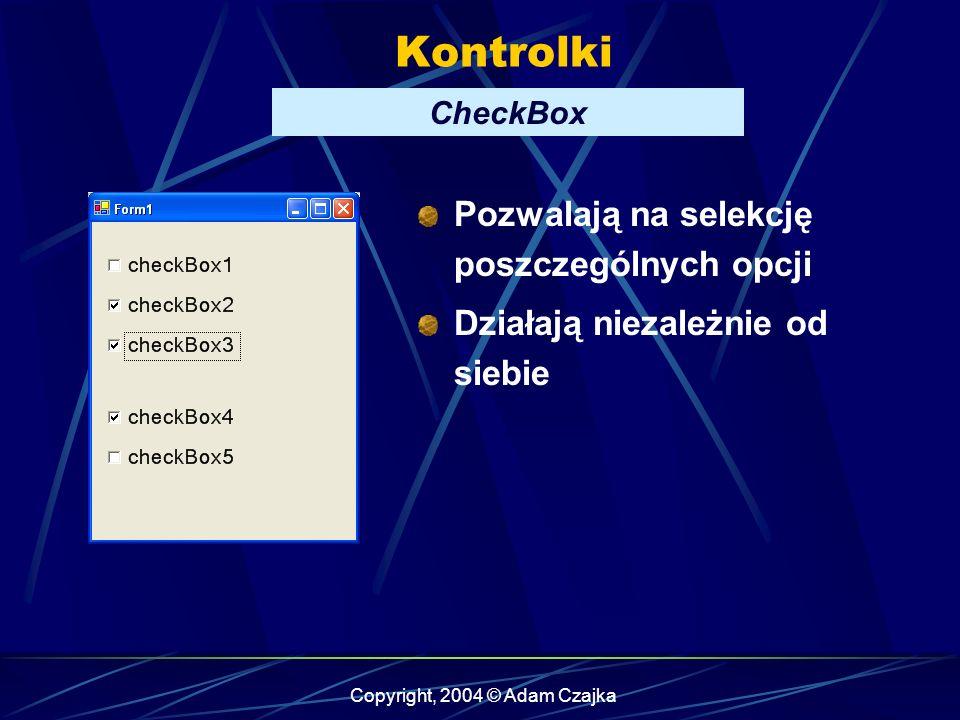 Copyright, 2004 © Adam Czajka Kontrolki CheckBox Pozwalają na selekcję poszczególnych opcji Działają niezależnie od siebie