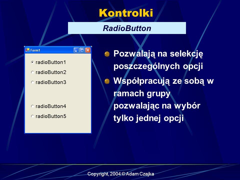 Copyright, 2004 © Adam Czajka Kontrolki RadioButton Pozwalają na selekcję poszczególnych opcji Współpracują ze sobą w ramach grupy pozwalając na wybór
