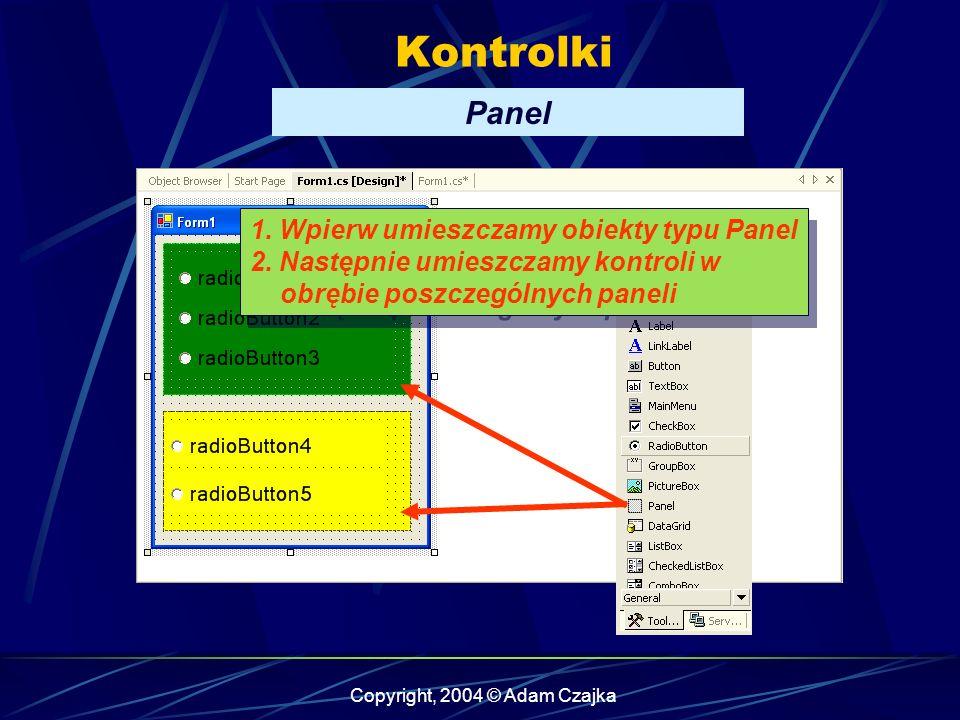 Copyright, 2004 © Adam Czajka Kontrolki Panel 1. Wpierw umieszczamy obiekty typu Panel 2. Następnie umieszczamy kontroli w obrębie poszczególnych pane