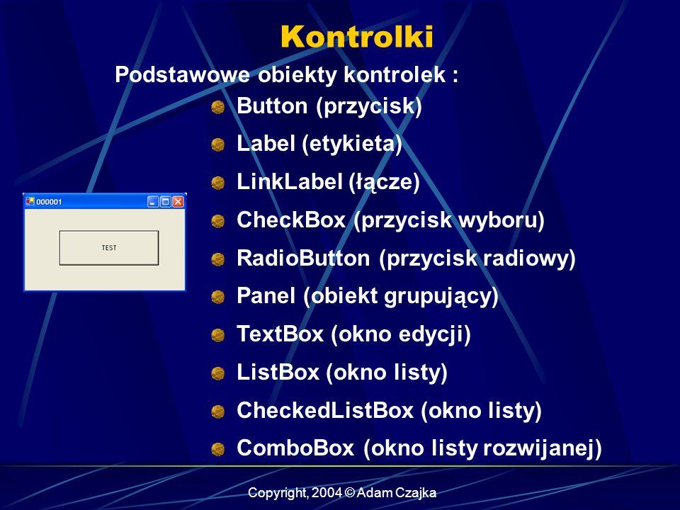 Copyright, 2004 © Adam Czajka Kontrolki Button (przycisk) Label (etykieta) LinkLabel (łącze) CheckBox (przycisk wyboru) RadioButton (przycisk radiowy)
