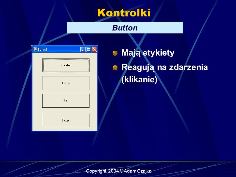 Copyright, 2004 © Adam Czajka Kontrolki Button Mają etykiety Reagują na zdarzenia (klikanie)