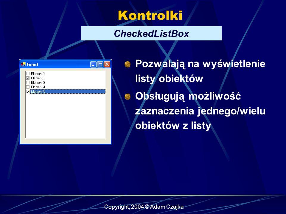 Copyright, 2004 © Adam Czajka Kontrolki CheckedListBox Pozwalają na wyświetlenie listy obiektów Obsługują możliwość zaznaczenia jednego/wielu obiektów