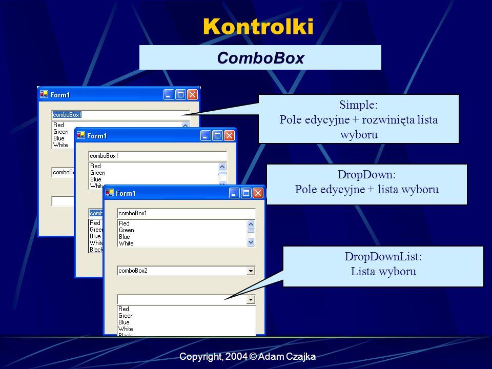 Copyright, 2004 © Adam Czajka Kontrolki ComboBox Simple: Pole edycyjne + rozwinięta lista wyboru DropDown: Pole edycyjne + lista wyboru DropDownList: