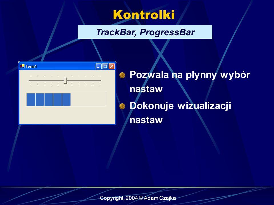 Copyright, 2004 © Adam Czajka Kontrolki TrackBar, ProgressBar Pozwala na płynny wybór nastaw Dokonuje wizualizacji nastaw
