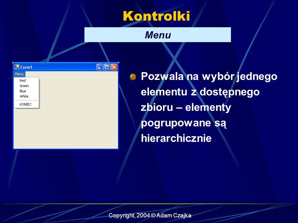 Copyright, 2004 © Adam Czajka Kontrolki Menu Pozwala na wybór jednego elementu z dostępnego zbioru – elementy pogrupowane są hierarchicznie