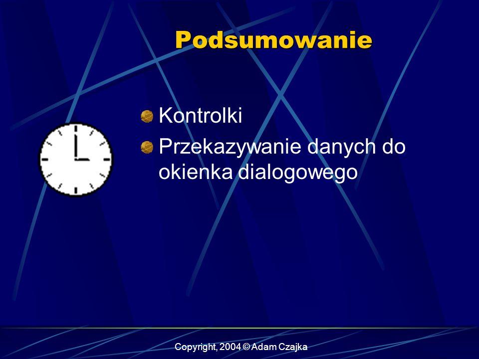 Copyright, 2004 © Adam Czajka Podsumowanie Kontrolki Przekazywanie danych do okienka dialogowego