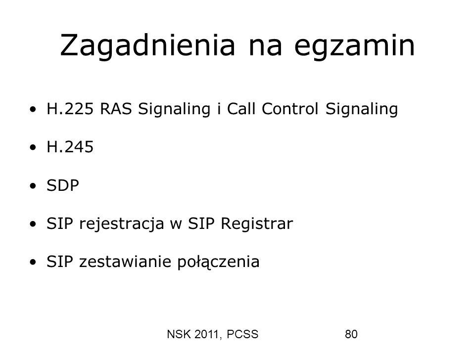 NSK 2011, PCSS80 Zagadnienia na egzamin H.225 RAS Signaling i Call Control Signaling H.245 SDP SIP rejestracja w SIP Registrar SIP zestawianie połącze