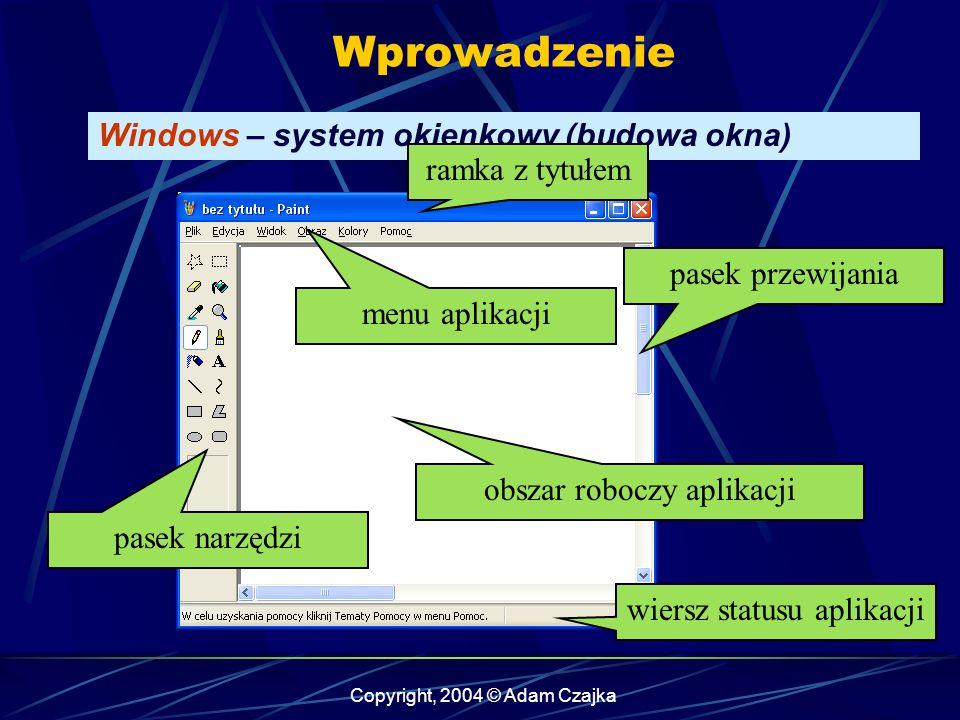 Copyright, 2004 © Adam Czajka Wprowadzenie Windows – system okienkowy (budowa okna) ramka z tytułem obszar roboczy aplikacji pasek przewijania menu aplikacji pasek narzędzi wiersz statusu aplikacji