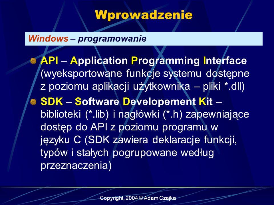 Copyright, 2004 © Adam Czajka Wprowadzenie Windows – programowanie API – Application Programming Interface (wyeksportowane funkcje systemu dostępne z poziomu aplikacji użytkownika – pliki *.dll) SDK – Software Developement Kit – biblioteki (*.lib) i nagłówki (*.h) zapewniające dostęp do API z poziomu programu w języku C (SDK zawiera deklaracje funkcji, typów i stałych pogrupowane według przeznaczenia)