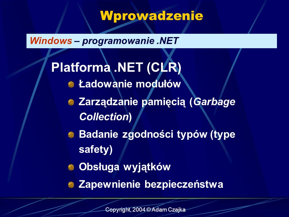 Copyright, 2004 © Adam Czajka Wprowadzenie Windows – programowanie.NET Platforma.NET (CLR) Ładowanie modułów Zarządzanie pamięcią (Garbage Collection) Badanie zgodności typów (type safety) Obsługa wyjątków Zapewnienie bezpieczeństwa