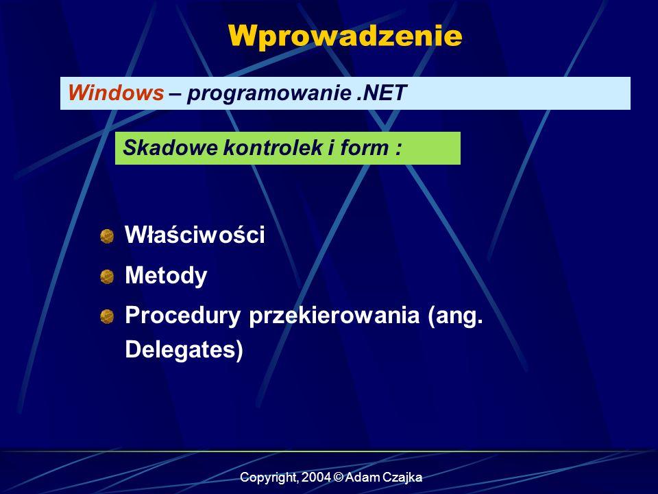 Copyright, 2004 © Adam Czajka Wprowadzenie Windows – programowanie.NET Skadowe kontrolek i form : Właściwości Metody Procedury przekierowania (ang.