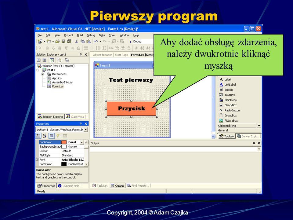Copyright, 2004 © Adam Czajka Pierwszy program Aby dodać obsługę zdarzenia, należy dwukrotnie kliknąć myszką