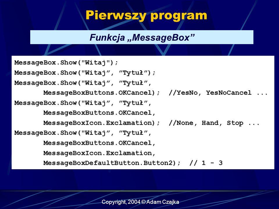 Copyright, 2004 © Adam Czajka Pierwszy program MessageBox.Show( Witaj ); MessageBox.Show( Witaj, Tytuł); MessageBox.Show( Witaj, Tytuł, MessageBoxButtons.OKCancel); //YesNo, YesNoCancel...