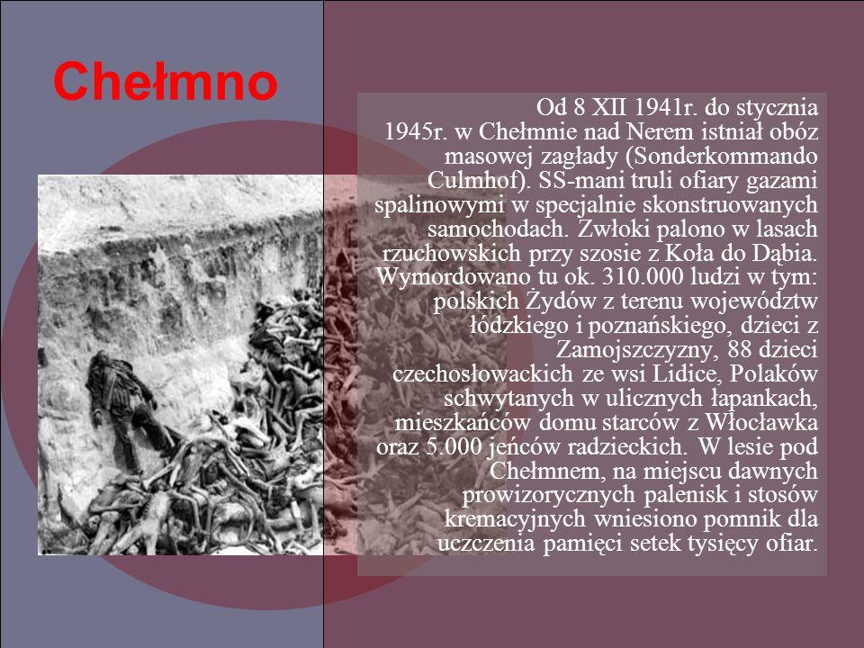Chełmno Od 8 XII 1941r. do stycznia 1945r. w Chełmnie nad Nerem istniał obóz masowej zagłady (Sonderkommando Culmhof). SS-mani truli ofiary gazami spa