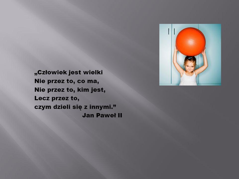 Człowiek jest wielki Nie przez to, co ma, Nie przez to, kim jest, Lecz przez to, czym dzieli się z innymi. Jan Paweł II