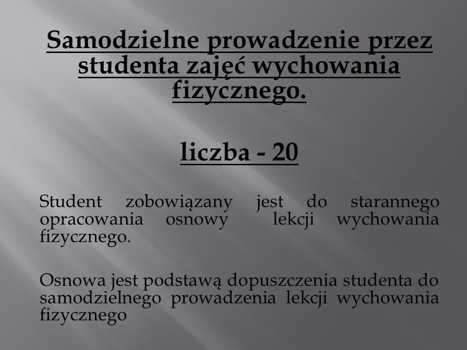 Samodzielne prowadzenie przez studenta zajęć wychowania fizycznego. liczba - 20 Student zobowiązany jest do starannego opracowania osnowy lekcji wycho