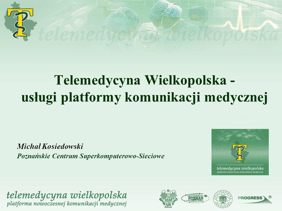 Telemedycyna Wielkopolska - usługi platformy komunikacji medycznej Michał Kosiedowski Poznańskie Centrum Superkomputerowo-Sieciowe