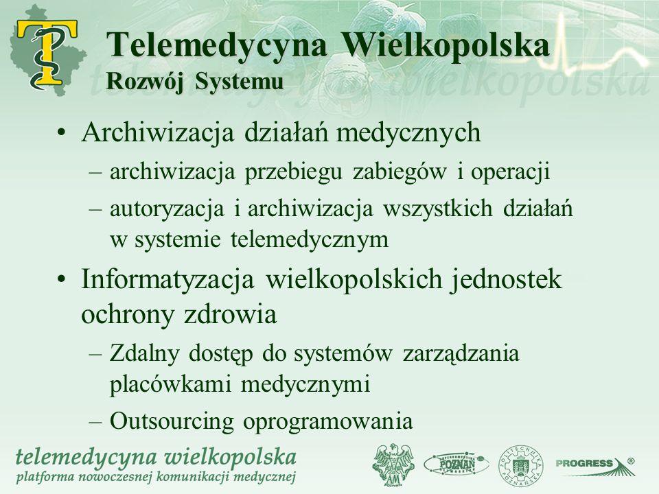Telemedycyna Wielkopolska Rozwój Systemu Archiwizacja działań medycznych –archiwizacja przebiegu zabiegów i operacji –autoryzacja i archiwizacja wszys