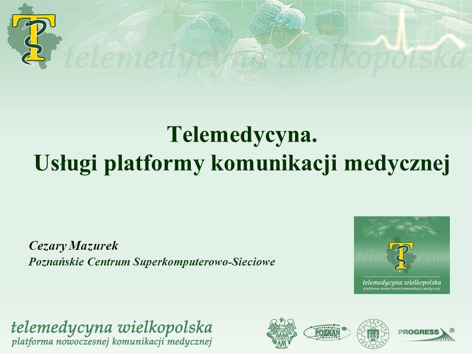 Telemedycyna. Usługi platformy komunikacji medycznej Cezary Mazurek Poznańskie Centrum Superkomputerowo-Sieciowe