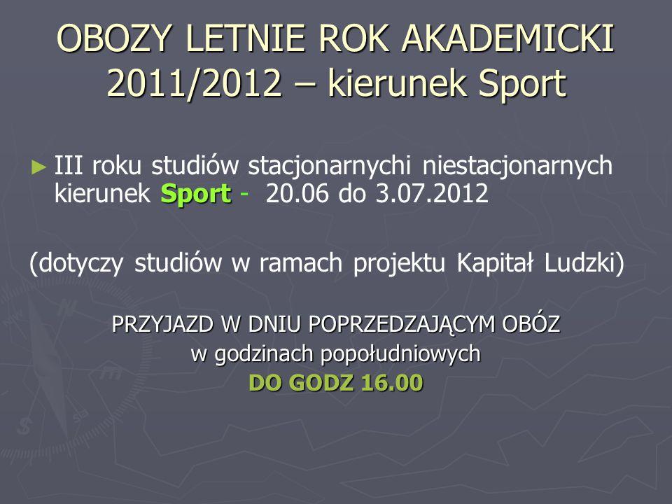 OBOZY LETNIE ROK AKADEMICKI 2011/2012 – kierunek Sport Sport III roku studiów stacjonarnychi niestacjonarnych kierunek Sport - 20.06 do 3.07.2012 (dotyczy studiów w ramach projektu Kapitał Ludzki) PRZYJAZD W DNIU POPRZEDZAJĄCYM OBÓZ w godzinach popołudniowych DO GODZ 16.00