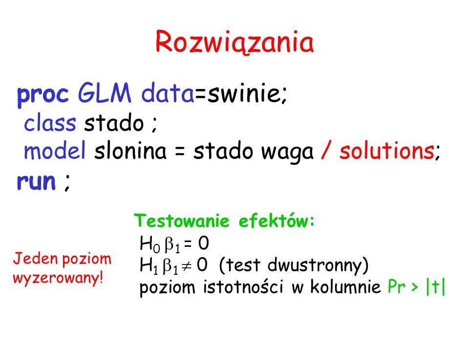 Rozwiązania proc GLM data=swinie; class stado ; model slonina = stado waga / solutions; run ; Testowanie efektów: H 0 1 = 0 H 1 1 0 (test dwustronny)