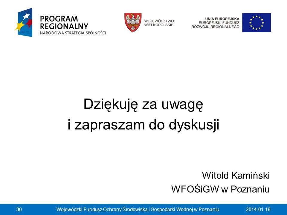 Dziękuję za uwagę i zapraszam do dyskusji Witold Kamiński WFOŚiGW w Poznaniu 2014-01-1830Wojewódzki Fundusz Ochrony Środowiska i Gospodarki Wodnej w P